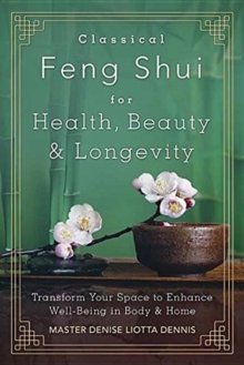 Classical Feng Shui for Health, Beauty and Longevity : Transform Your Space to Enhance Well-Being in Body and Home, Paperback / softback Book
