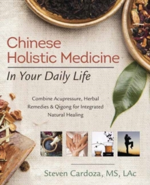 Chinese Holistic Medicine in Your Daily Life : Combine Acupressure, Herbal Remedies and Qigong for Integrated Natural Healing, Paperback Book