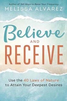 Believe and Receive : Use the 40  Laws of Nature to Attain Your Deepest Desires, Paperback / softback Book