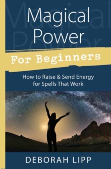 Magical Power for Beginners : How to Raise and Send Energy for Spells That Work, Paperback Book