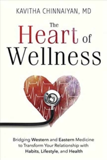 The Heart of Wellness : Bridging Western and Eastern Medicine to Transform Your Relationship with Habits, Lifestyle, and Health, Paperback Book