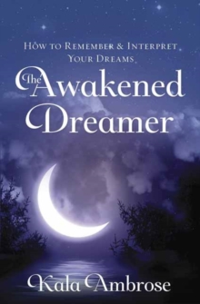The Awakened Dreamer : How to Remember and Interpret Your Dreams, Paperback / softback Book