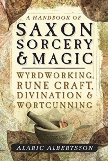 A Handbook of Saxon Sorcery and Magic : Wyrdworking, Rune Craft, Divination and Wortcunning, Paperback / softback Book