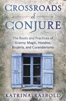 Crossroads of Conjure : The Roots and Practices of Granny Magic, Hoodoo, Brujeria, and Curanderismo, Paperback / softback Book