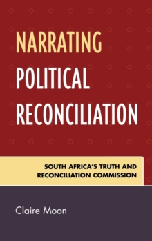 Narrating Political Reconciliation : South Africa's Truth and Reconciliation Commission, Hardback Book