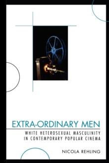 Extra-Ordinary Men : White Heterosexual Masculinity and Contemporary Popular Cinema, Paperback / softback Book