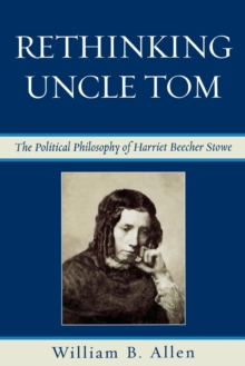 Rethinking Uncle Tom : The Political Thought of Harriet Beecher Stowe, Paperback / softback Book