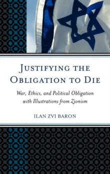 Justifying the Obligation to Die : War, Ethics, and Political Obligation with Illustrations from Zionism, Hardback Book