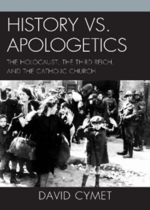 History vs. Apologetics : The Holocaust, the Third Reich, and the Catholic Church, Paperback / softback Book