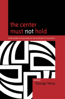 The Center Must Not Hold : White Women Philosophers on the Whiteness of Philosophy, EPUB eBook