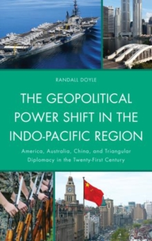 The Geopolitical Power Shift in the Indo-Pacific Region : America, Australia, China, and Triangular Diplomacy in the Twenty-First Century, Paperback Book