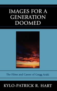 Images for a Generation Doomed : The Films and Career of Gregg Araki, Hardback Book