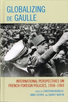 Globalizing de Gaulle : International Perspectives on French Foreign Policies, 1958-1969, Hardback Book