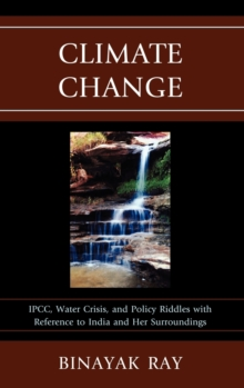 Climate Change : IPCC, Water Crisis, and Policy Riddles with Reference to India and Her Surroundings, Hardback Book