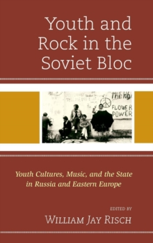 Youth and Rock in the Soviet Bloc : Youth Cultures, Music, and the State in Russia and Eastern Europe, Hardback Book