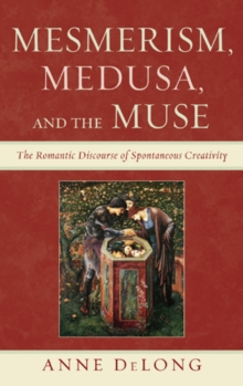 Mesmerism, Medusa, and the Muse : The Romantic Discourse of Spontaneous Creativity, Hardback Book
