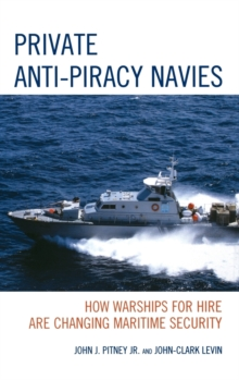 Private Anti-Piracy Navies : How Warships for Hire are Changing Maritime Security, Hardback Book