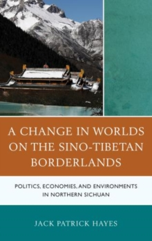 A Change in Worlds on the Sino-Tibetan Borderlands : Politics, Economies, and Environments in Northern Sichuan, Hardback Book