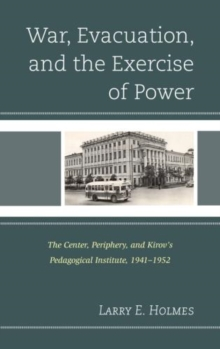 War, Evacuation, and the Exercise of Power : The Center, Periphery, and Kirov's Pedagogical Institute 1941--1952, Hardback Book