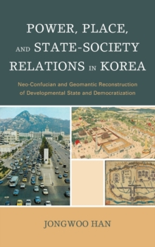 Power, Place, and State-Society Relations in Korea : Neo-Confucian and Geomantic Reconstruction of Developmental State and Democratization, Hardback Book
