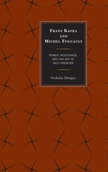 Franz Kafka and Michel Foucault : Power, Resistance, and the Art of Self-Creation, Hardback Book