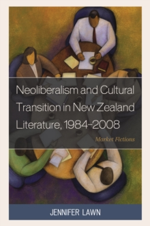 Neoliberalism and Cultural Transition in New Zealand Literature, 1984-2008 : Market Fictions, Hardback Book