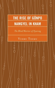 The Rise of Goenpo Namgyel in Kham : The Blind Warrior of Nyarong, Hardback Book