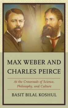 Max Weber and Charles Peirce : At the Crossroads of Science, Philosophy, and Culture, Hardback Book