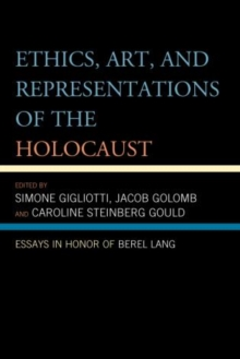 Ethics, Art, and Representations of the Holocaust : Essays in Honor of Berel Lang, Paperback / softback Book