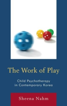 The Work of Play : Child Psychotherapy in Contemporary Korea, Hardback Book