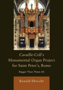 Cavaille-Coll's Monumental Organ Project for Saint Peter's, Rome : Bigger Than Them All, Paperback / softback Book