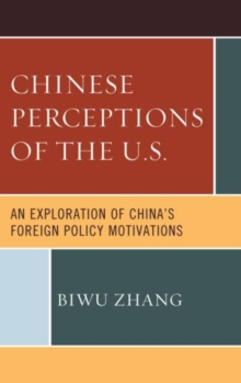Chinese Perceptions of the U.S. : An Exploration of China's Foreign Policy Motivations, Paperback / softback Book