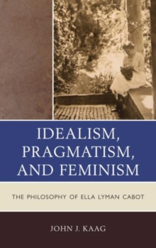 Idealism, Pragmatism, and Feminism : The Philosophy of Ella Lyman Cabot, Paperback / softback Book
