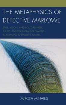The Metaphysics of Detective Marlowe : Style, Vision, Hard-boiled Repartee, Thugs, and Death-dealing Damsels in Raymond Chandler's Novels, Hardback Book