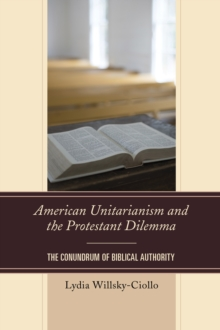 American Unitarianism and the Protestant Dilemma : The Conundrum of Biblical Authority, Hardback Book