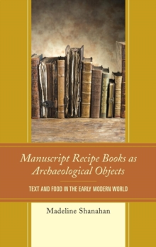 Manuscript Recipe Books as Archaeological Objects : Text and Food in the Early Modern World, Hardback Book