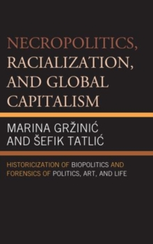 Necropolitics, Racialization, and Global Capitalism : Historicization of Biopolitics and Forensics of Politics, Art, and Life, Hardback Book