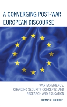 A Converging Post-War European Discourse : War Experience, Changing Security Concepts, and Research and Education, Hardback Book