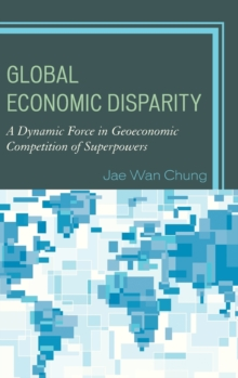 Global Economic Disparity : A Dynamic Force in Geoeconomic Competition of Superpowers, Hardback Book