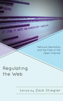 Regulating the Web : Network Neutrality and the Fate of the Open Internet, Paperback / softback Book