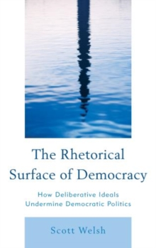 The Rhetorical Surface of Democracy : How Deliberative Ideals Undermine Democratic Politics, Paperback / softback Book