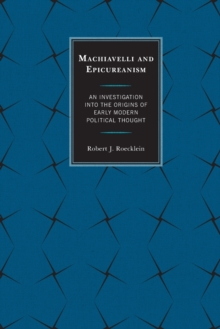 Machiavelli and Epicureanism : An Investigation into the Origins of Early Modern Political Thought, Paperback / softback Book