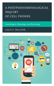 A Postphenomenological Inquiry of Cell Phones : Genealogies, Meanings, and Becoming, Hardback Book