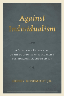 Against Individualism : A Confucian Rethinking of the Foundations of Morality, Politics, Family, and Religion, Paperback / softback Book