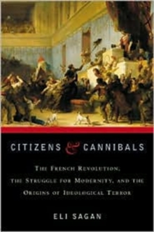 Citizens & Cannibals : The French Revolution, the Struggle for Modernity, and the Origins of Ideological Terror, Hardback Book