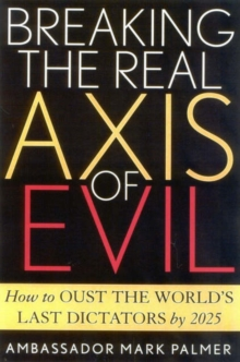 Breaking the Real Axis of Evil : How to Oust the World's Last Dictators by 2025, Hardback Book