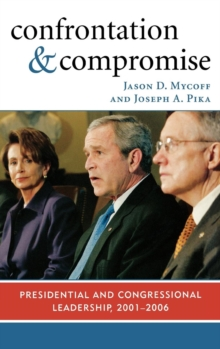 Confrontation and Compromise : Presidential and Congressional Leadership, 2001-2006, Hardback Book