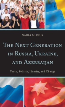 The Next Generation in Russia, Ukraine, and Azerbaijan : Youth, Politics, Identity, and Change, Hardback Book
