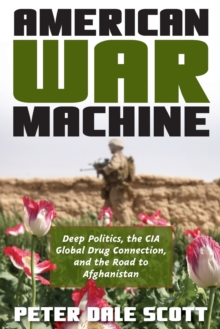 American War Machine : Deep Politics, the CIA Global Drug Connection, and the Road to Afghanistan, Paperback / softback Book