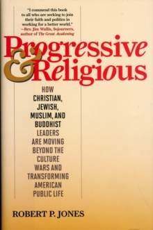 Progressive & Religious : How Christian, Jewish, Muslim, and Buddhist Leaders are Moving Beyond Partisan Politics and Transforming American Public Life, Hardback Book